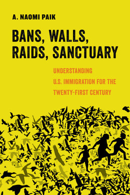 Bans, Walls, Raids, Sanctuary: Understanding U.S. Immigration for the Twenty-First Century by A. Naomi Paik