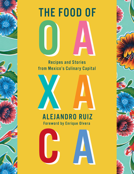 The Food of Oaxaca: Recipes and Stories from Mexico's Culinary Capital by Alejandro Ruiz