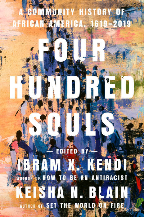 Four Hundred Souls: A Community History of African America, 1619-2019 by Ibram X. Kendi and Keisha N. Blain