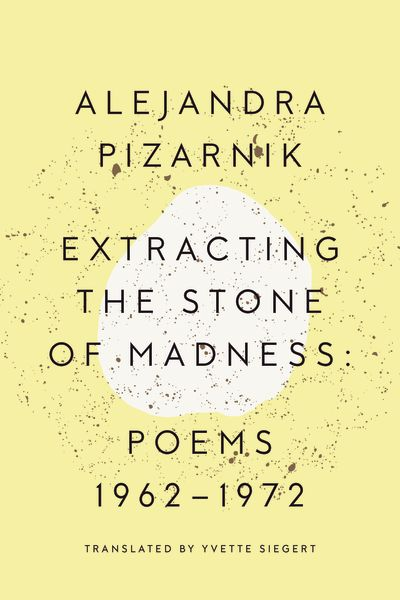 Extracting the Stone of Madness: Poems 1962-1972 by Alejandra Pizarnik