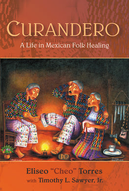 "Curandero: A Life in Mexican Folk Healing By Eliseo ""Cheo"" Torres with Timothy L. Sawyer"