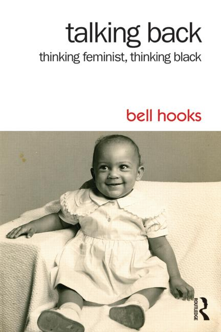 Talking Back: Thinking Feminist, Thinking Black by Bell Hooks