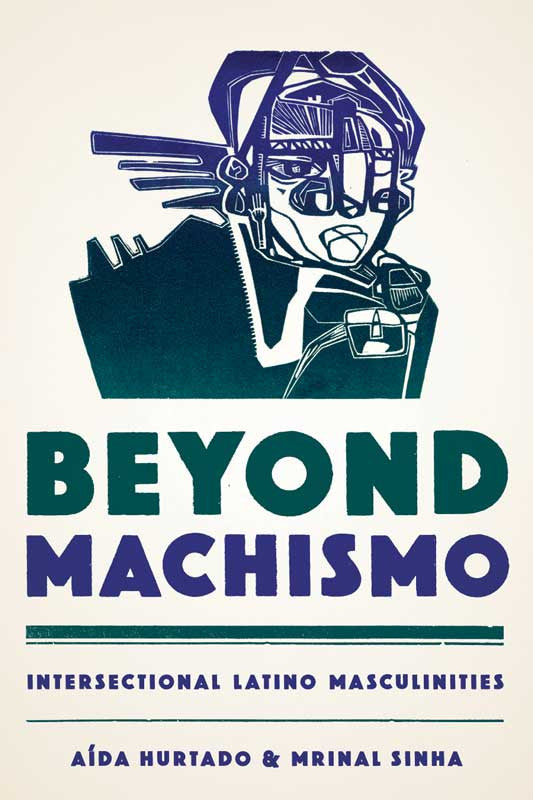 Beyond Machismo: Intersectional Latino Masculinities By Aída Hurtado and Mrinal Sinha