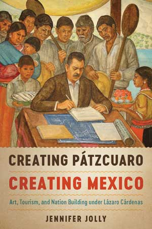 Creating Pátzcuaro, Creating Mexico: Art, Tourism, and Nation Building under Lázaro Cárdenas by Jennifer Jolly