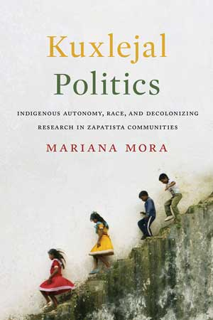 Kuxlejal Politics: Indigenous Autonomy, Race, and Decolonizing Research in Zapatista Communities By Mariana Mora