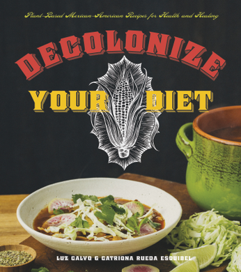 Decolonize Your Diet: Plant-Based Mexican-American Recipes for Health and Healing by Luz Calvo and Catriona Rueda Esquibel