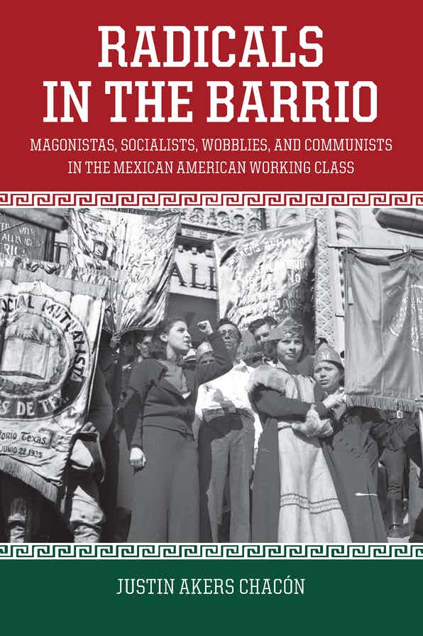 Radicals in the Barrio: Magonistas, Socialists, Wobblies, and Communists in the Mexican-American Working Class by Justin Akers Chacón