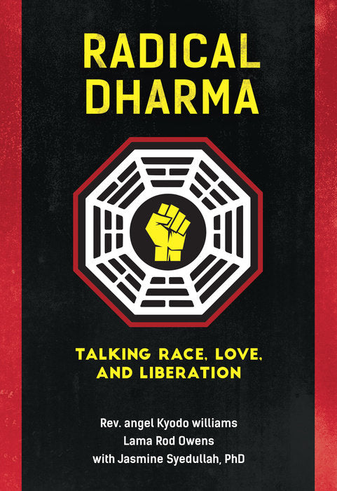 Radical Dharma: Talking Race, Love, and Liberation by Rev. Angel Kyodo Williams, Lama Rod Owens and Jasmine Syedullah, PhD.