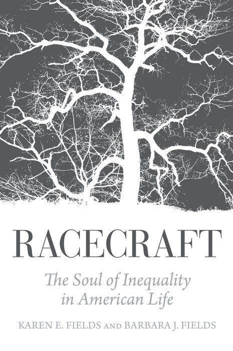 Racecraft: The Soul of Inequality in American Life by Karen E. Fields, Barbara J. Fields