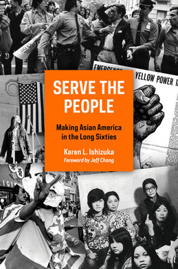 Serve the People: Making Asian America in the Long Sixties by Karen Ishizuka