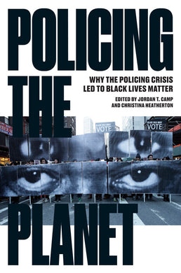 Policing the Planet: Why the Policing Crisis Led to Black Lives Matter by Jordan T. Camp and Christina Heatherton