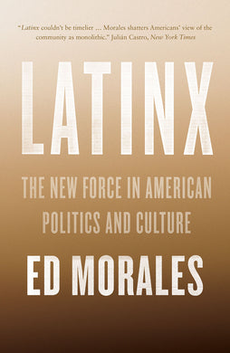 Latinx: The New Force in American Politics and Culture by Ed Morales