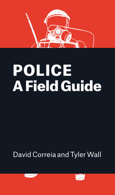Police: A Field Guide by David Correia, Tyler Wall