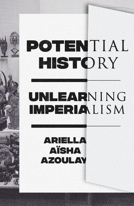 Potential History: Unlearning Imperialism by Ariella Azoulay