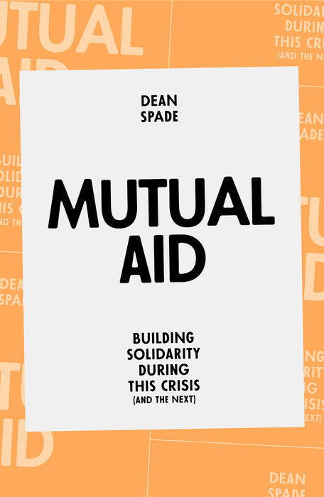 Mutual Aid: Building Solidarity During This Crisis (and the Next) by Dean Spade