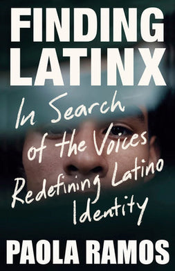 Finding Latinx: In Search of the Voices Redefining Latino Identity by Paola Ramos