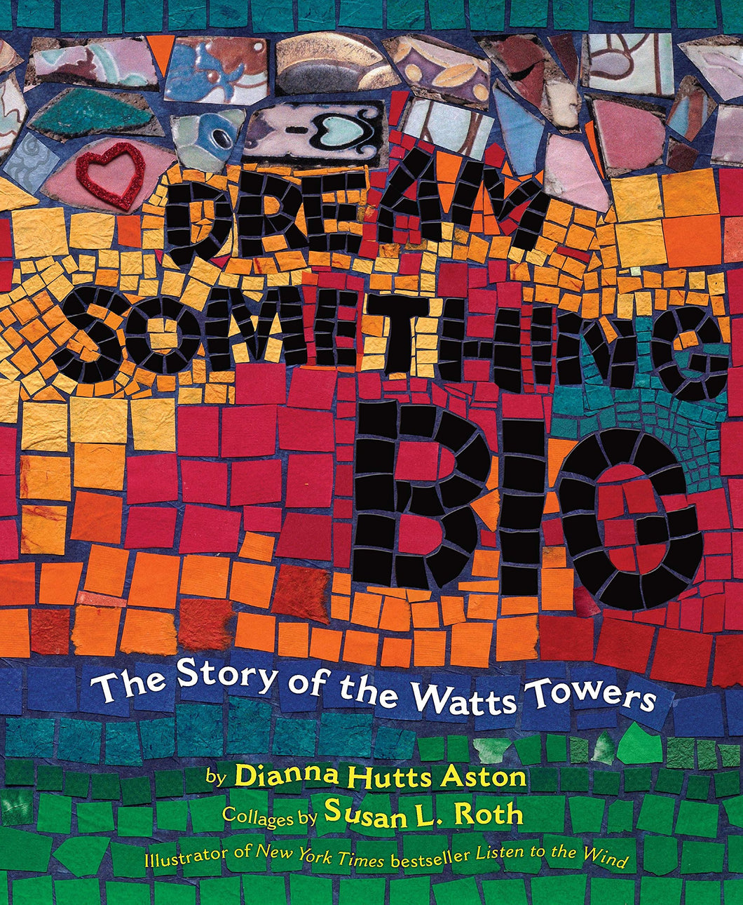 Dream Something Big: The Story of the Watts Towers by Dianna Hutts Aston