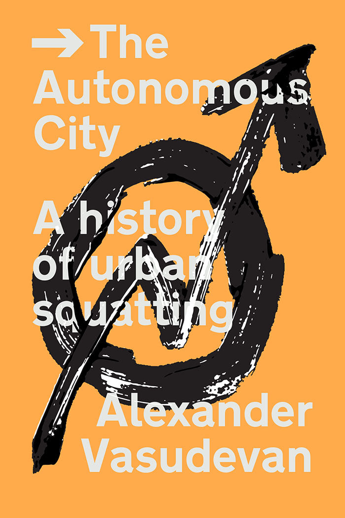 The Autonomous City: A History of Urban Squatting by Alexander Vasudevan