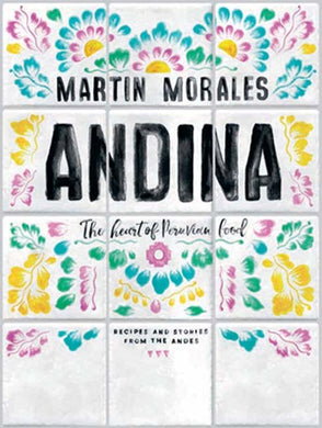 Andina The heart of Peruvian food: recipes and stories from the Andes by Martin Morales
