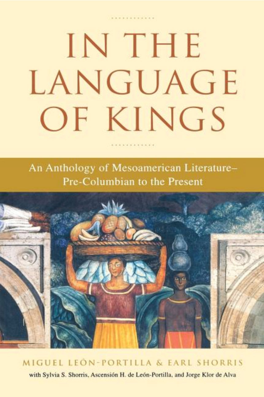 In the Language of Kings: An Anthology of Mesoamerican Literature, Pre-Columbian to the Present by Miguel Leon-Portilla, Earl Shorris
