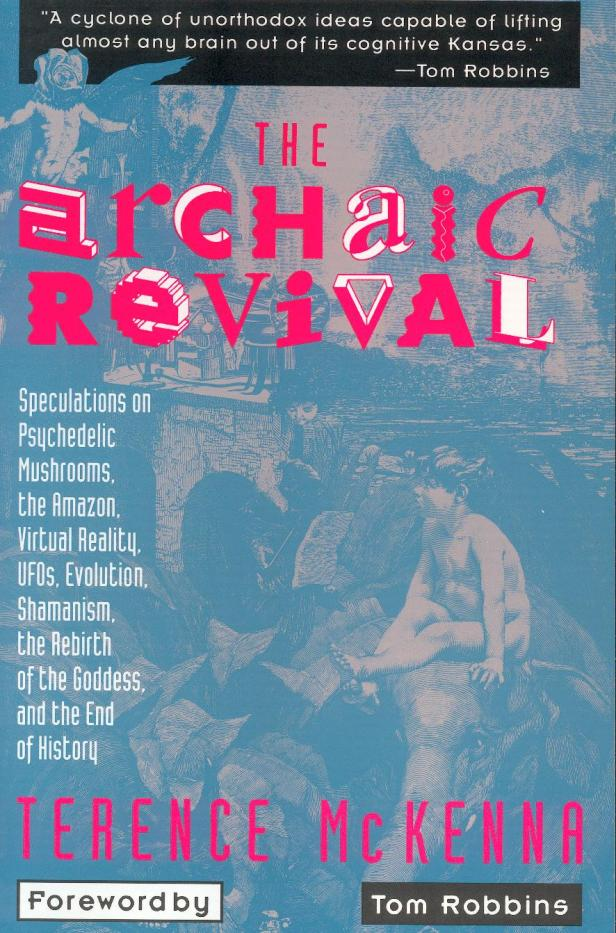 The Archaic Revival: Speculations on Psychedelic Mushrooms, the Amazon, Virtual Reality, UFOs, Evolution, Shamanism, the Rebirth of the Goddess, and the End of History by Terence Mckenna