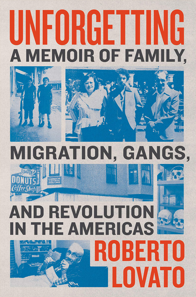 Unforgetting: A Memoir of Family, Migration, Gangs, and Revolution in the Americas by Roberto Lovato