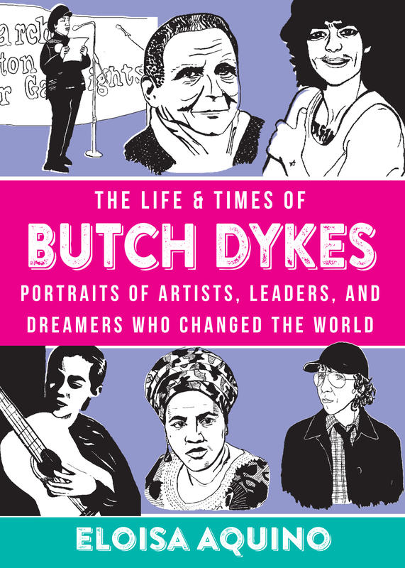 The Life and Times of Butch Dykes: Portraits of Artists, Leaders, and Dreamers Who Changed the World by Eloisa Aquino