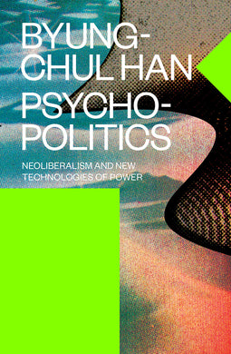 Psychopolitics: Neoliberalism and New Technologies of Power by Byung-Chul Han