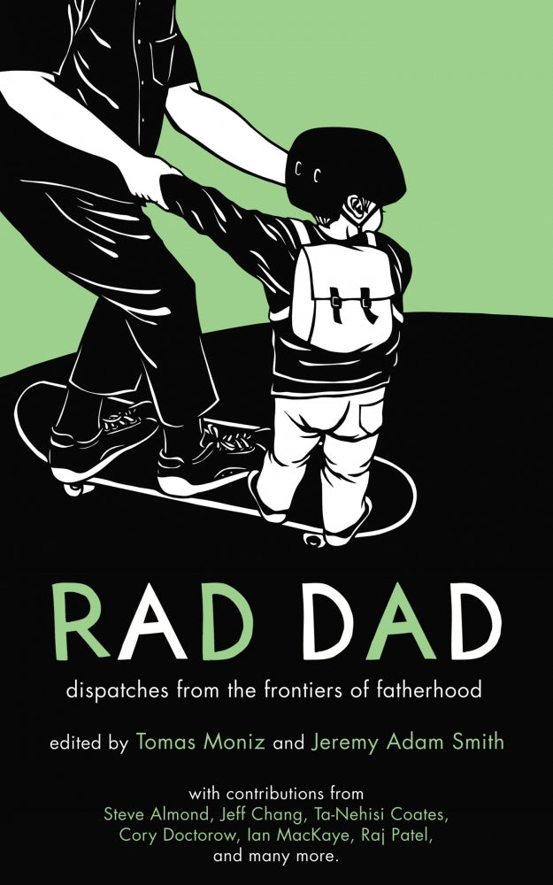 Rad Dad: Dispatches from the Frontiers of Fatherhood by Jeremy Adam Smith and Tomas Moniz