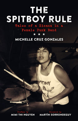 The Spitboy Rule: Tales of a Xicana in a Female Punk Band byMichelle Cruz Gonzales