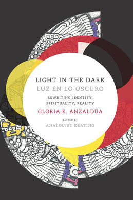 Light in the Dark⁄Luz en lo Oscuro: Rewriting Identity, Spirituality, Reality by Gloria Anzaldúa