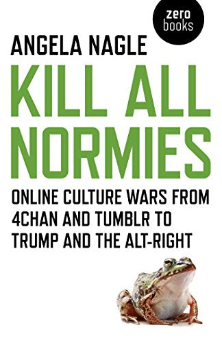 Kill All Normies: Online Culture Wars From 4Chan And Tumblr To Trump And The Alt-Right by Angela Nagle