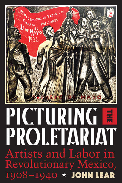 Picturing the Proletariat Artists and Labor in Revolutionary Mexico, 1908–1940 By John Lear