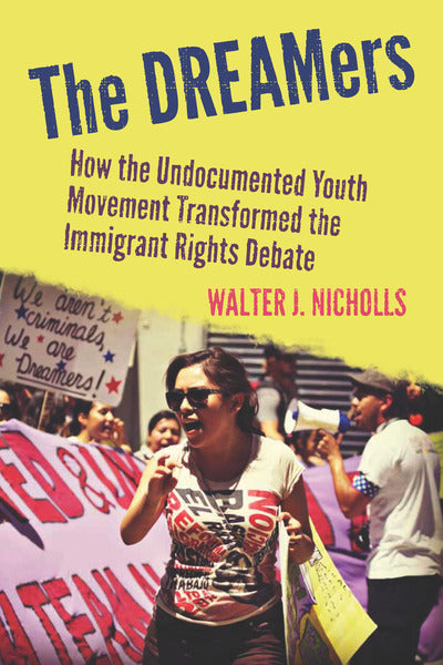 The DREAMers: How the Undocumented Youth Movement Transformed the Immigrant Rights Debate by Walter J. Nicholls