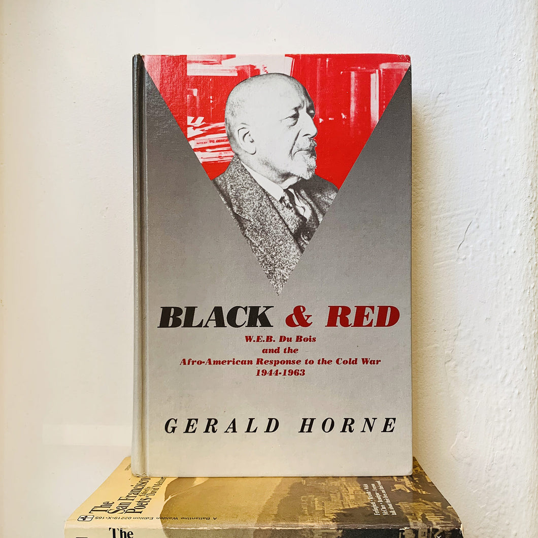 Black and Red: W. E. B. Du Bois and the Afro-American Response to the Cold War, 1944-1963 by Gerald Horne