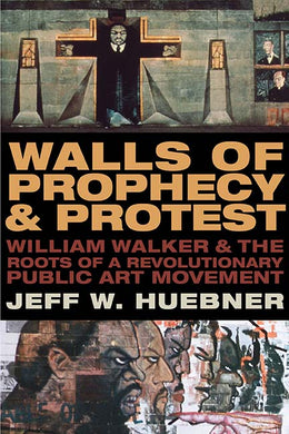 Walls of Prophecy and Protest: William Walker and the Roots of a Revolutionary Public Art Movement by Jeff W. Huebner