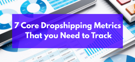 7 Core Dropshipping Metrics That you Need to Track