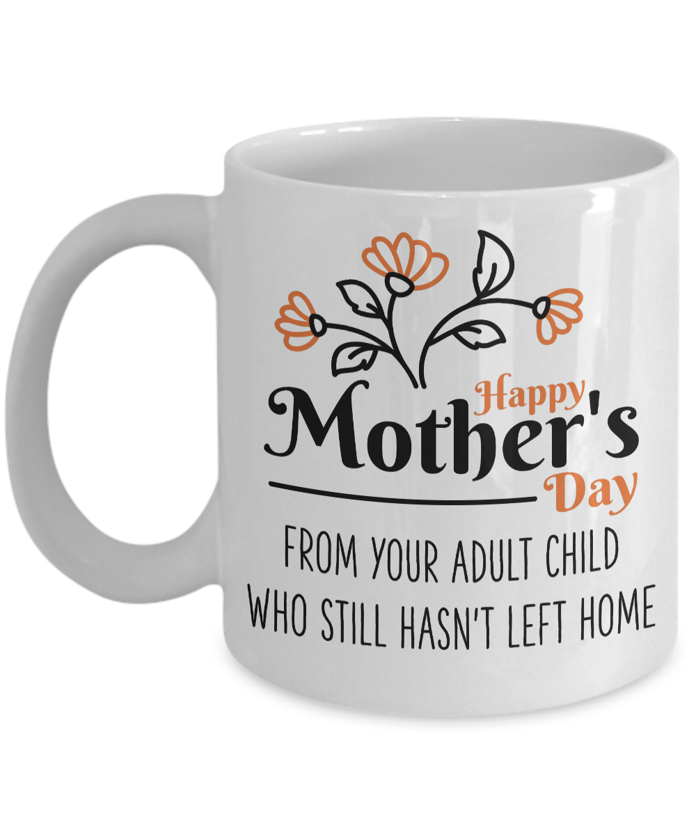 Happy Mother's Day from Your Adult Child Who Still Hasn't Left Home - Funny Mothers Day Coffee Mug Gift