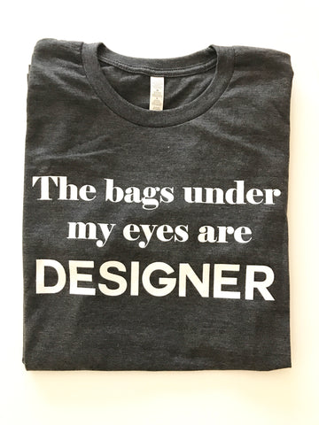 The bags under my eyes are DESIGNER Crew Neck t-shirt, Charcoal Heather