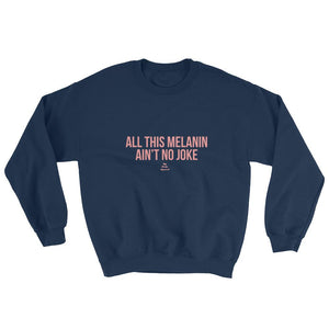 All This Melanin Ain't No Joke - Sweatshirt