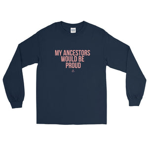 My Ancestors Would Be Proud - Long Sleeve T-Shirt