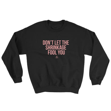 Don't Let The Shrinkage Fool You - Sweatshirt