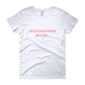 A Black Woman Probably Did it first - Women's short sleeve t-shirt
