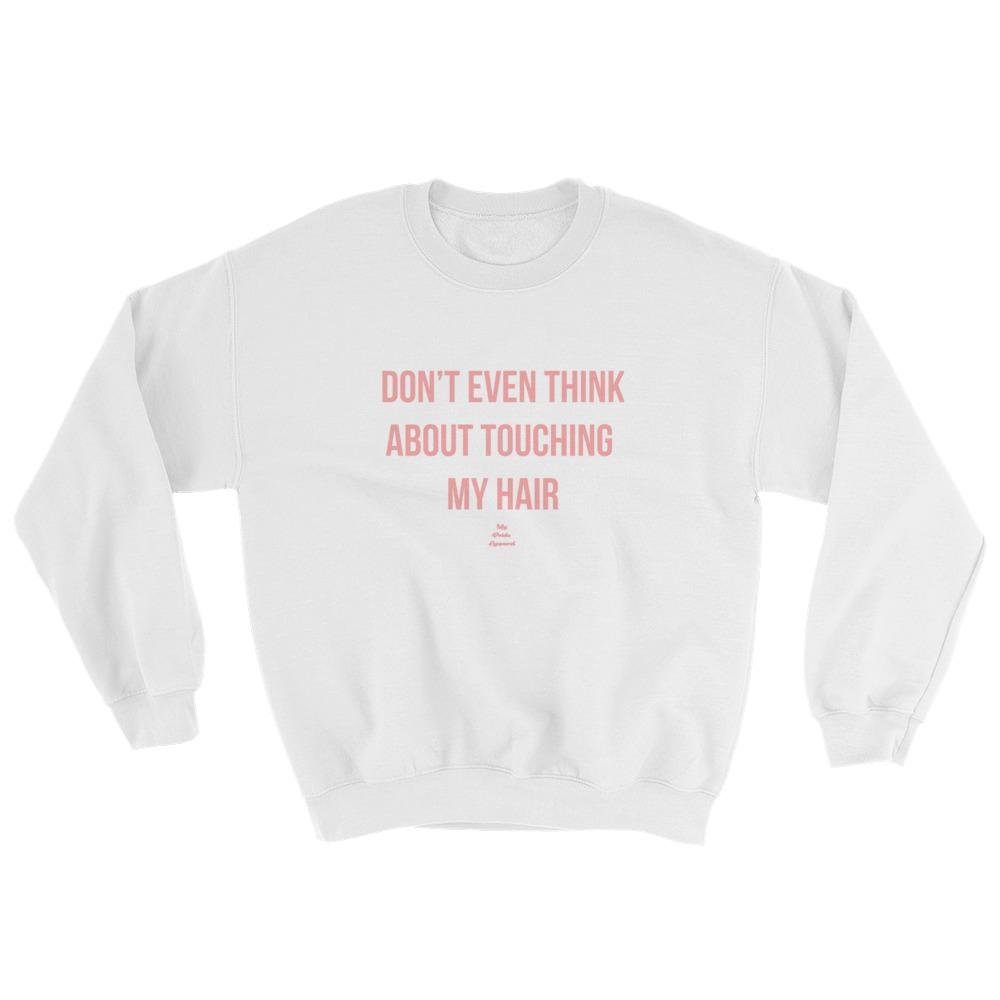 Don't Even Think About Touching My Hair - Sweatshirt