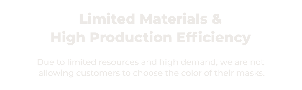 Limited Materials & High Production Efficiency. Due to limited resources and high demand, we are not allowing customers to choose the color of their masks.