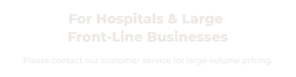For Hospitals & Large Front Line Businesses. Please contact our customer service for large volume pricing.