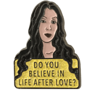 Do you believe in life after love enamel pin