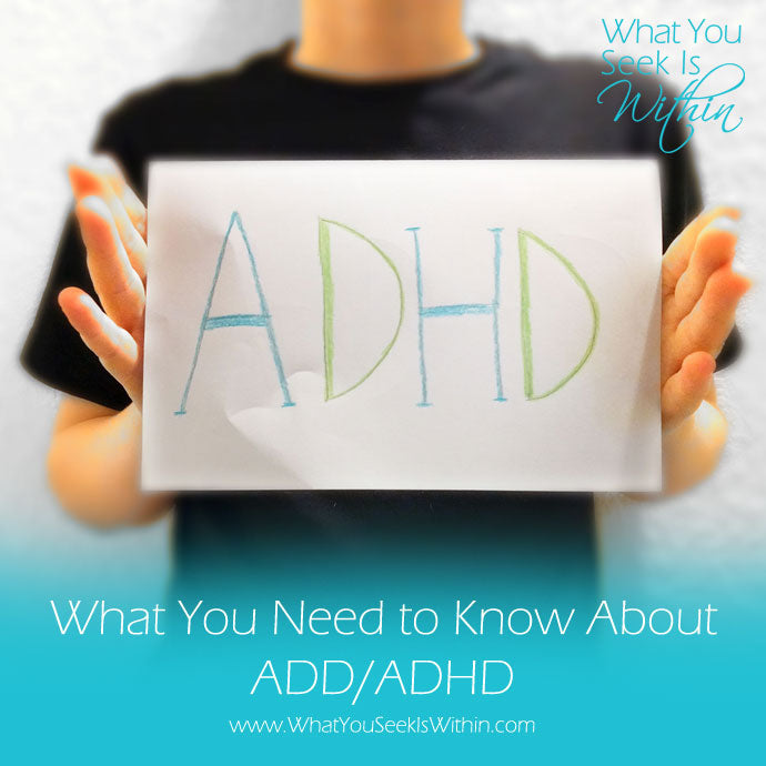 What You Need to Know About ADD/ADHD