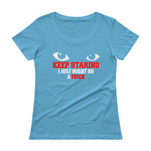 Keep Staring I Might Do A Trick Ladies' Scoopneck T-Shirt