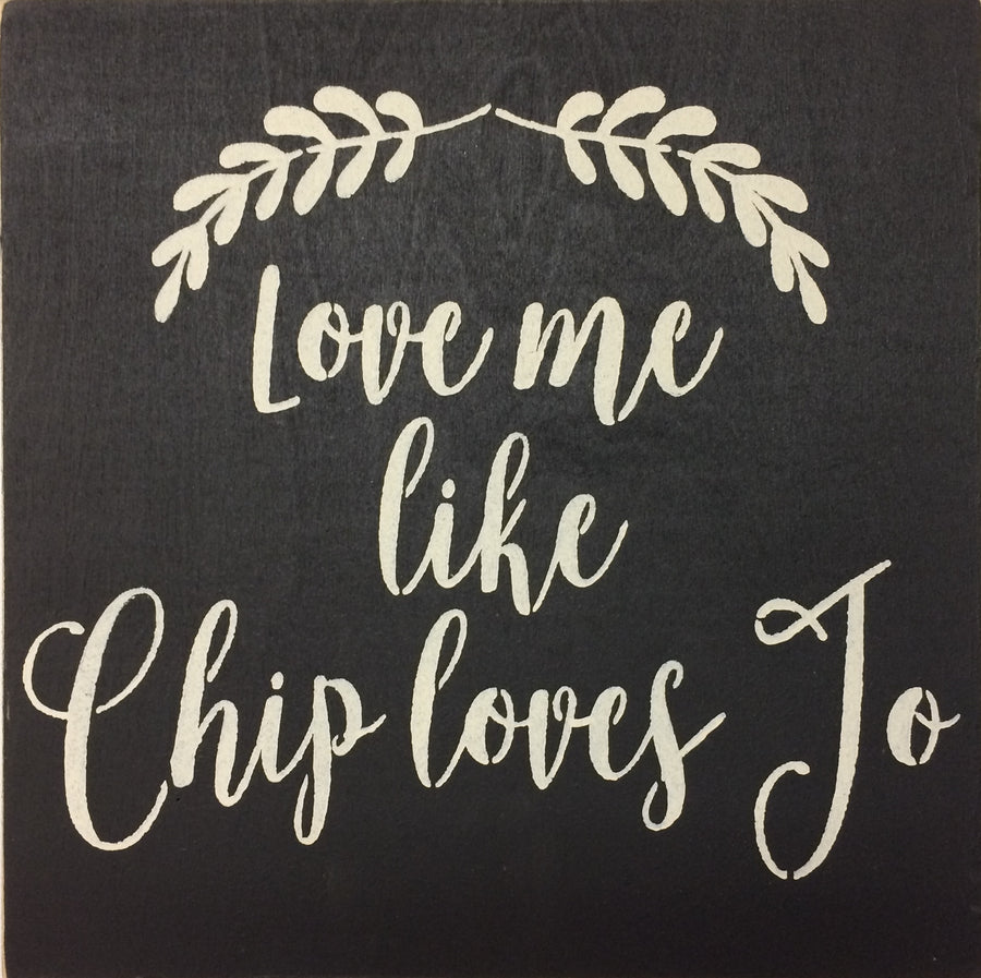 "12"" x 12"" Love Me Like Chip Loves Jo"